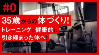 【#0】35歳からの体づくり。無理のないトレーニングで健康的に引き締まった体へ!